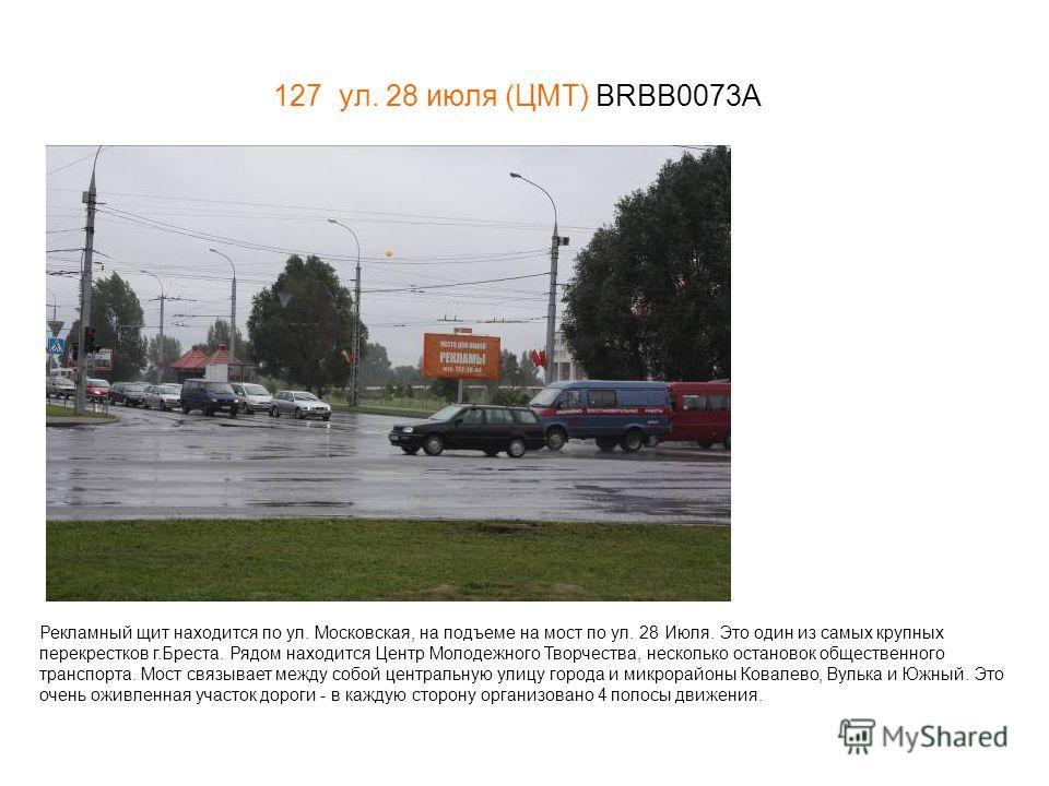 127 ул. 28 июля (ЦМТ) BRBB0073А Рекламный щит находится по ул. Московская, на подъеме на мост по ул. 28 Июля. Это один из самых крупных перекрестков г.Бреста. Рядом находится Центр Молодежного Творчества, несколько остановок общественного транспорта.
