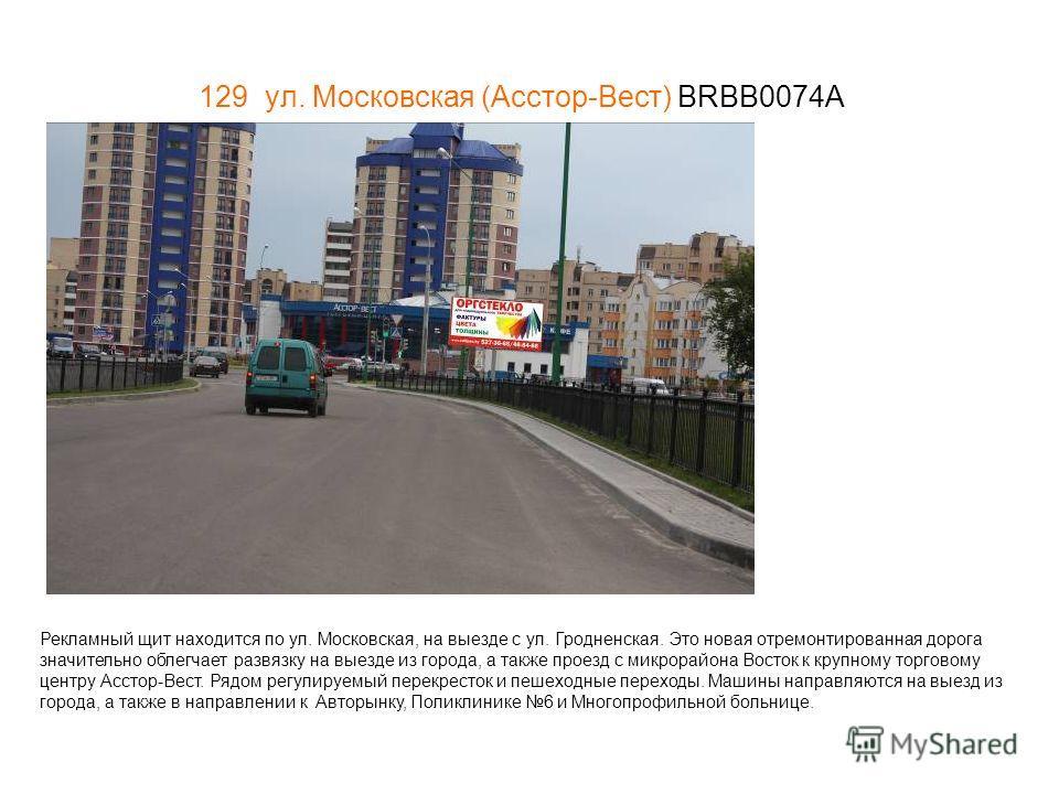 129 ул. Московская (Асстор-Вест) BRBB0074А Рекламный щит находится по ул. Московская, на выезде с ул. Гродненская. Это новая отремонтированная дорога значительно облегчает развязку на выезде из города, а также проезд с микрорайона Восток к крупному т