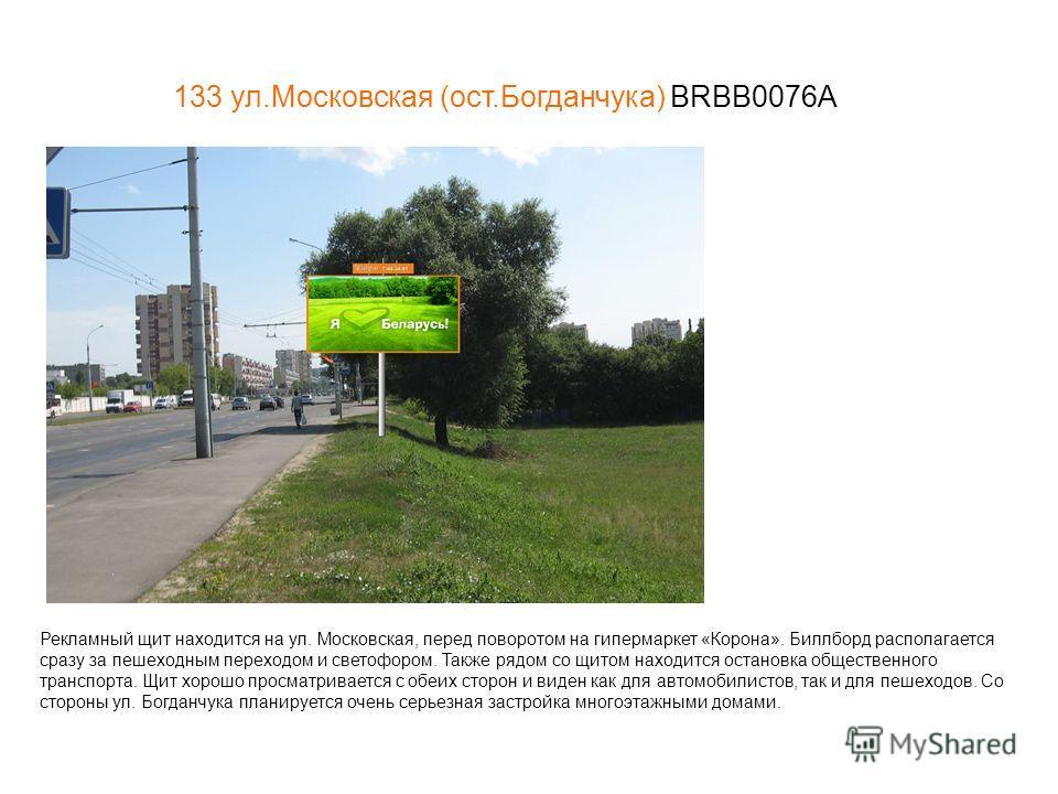 133 ул.Московская (ост.Богданчука) BRBB0076А Рекламный щит находится на ул. Московская, перед поворотом на гипермаркет «Корона». Биллборд располагается сразу за пешеходным переходом и светофором. Также рядом со щитом находится остановка общественного