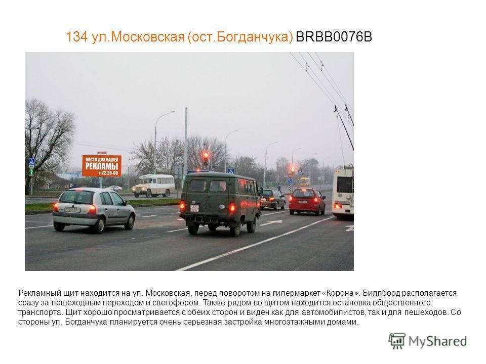 134 ул.Московская (ост.Богданчука) BRBB0076В Рекламный щит находится на ул. Московская, перед поворотом на гипермаркет «Корона». Биллборд располагается сразу за пешеходным переходом и светофором. Также рядом со щитом находится остановка общественного