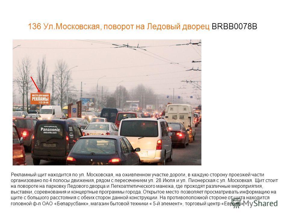 136 Ул.Московская, поворот на Ледовый дворец BRBB0078В Рекламный щит находится по ул. Московская, на оживленном участке дороги, в каждую сторону проезжей части организовано по 4 полосы движения, рядом с пересечением ул. 28 Июля и ул. Пионерская с ул.