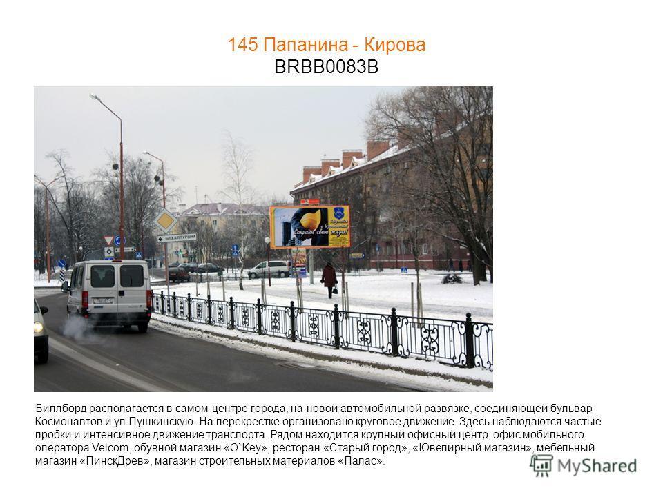 145 Папанина - Кирова BRBB0083B Биллборд располагается в самом центре города, на новой автомобильной развязке, соединяющей бульвар Космонавтов и ул.Пушкинскую. На перекрестке организовано круговое движение. Здесь наблюдаются частые пробки и интенсивн