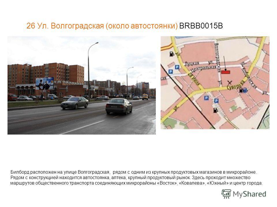 26 Ул. Волгоградская (около автостоянки) BRBB0015B Билборд расположен на улице Волгоградская, рядом с одним из крупных продуктовых магазинов в микрорайоне. Рядом с конструкцией находится автостоянка, аптека, крупный продуктовый рынок. Здесь проходит