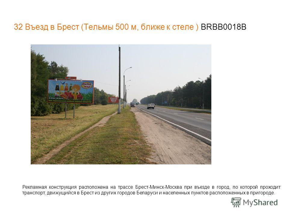 32 Въезд в Брест (Тельмы 500 м, ближе к стеле ) BRBB0018В Рекламная конструкция расположена на трассе Брест-Минск-Москва при въезде в город, по которой проходит транспорт, движущийся в Брест из других городов Беларуси и населенных пунктов расположенн