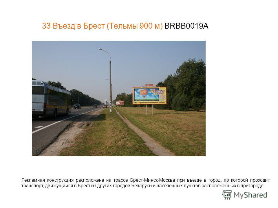 33 Въезд в Брест (Тельмы 900 м) BRBB0019A Рекламная конструкция расположена на трассе Брест-Минск-Москва при въезде в город, по которой проходит транспорт, движущийся в Брест из других городов Беларуси и населенных пунктов расположенных в пригороде.