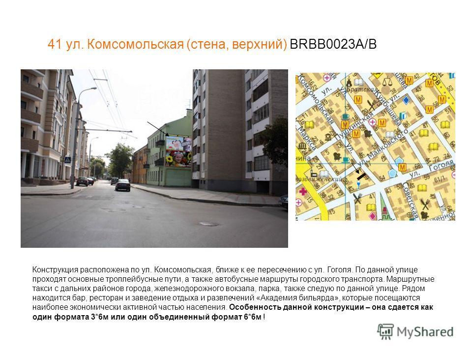 41 ул. Комсомольская (стена, верхний) BRBB0023A/В Конструкция расположена по ул. Комсомольская, ближе к ее пересечению с ул. Гоголя. По данной улице проходят основные троллейбусные пути, а также автобусные маршруты городского транспорта. Маршрутные т