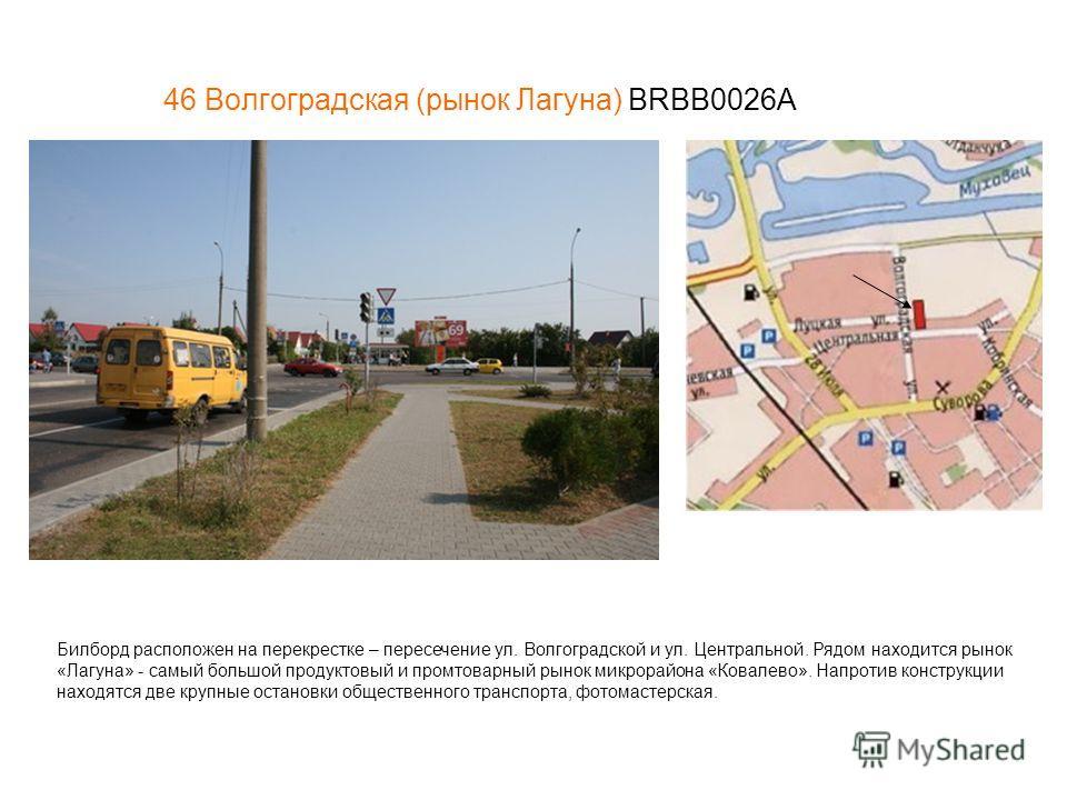 46 Волгоградская (рынок Лагуна) BRBB0026A Билборд расположен на перекрестке – пересечение ул. Волгоградской и ул. Центральной. Рядом находится рынок «Лагуна» - самый большой продуктовый и промтоварный рынок микрорайона «Ковалево». Напротив конструкци