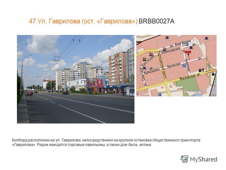 47 Ул. Гаврилова (ост. «Гаврилова») BRBB0027A Билборд расположен на ул. Гаврилова, непосредственно на крупной остановке общественного транспорта «Гаврилова». Рядом находятся торговые павильоны, а также дом быта, аптека.