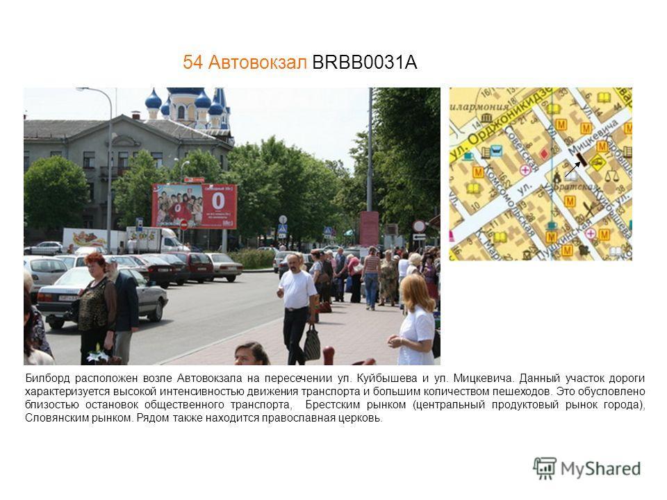 54 Автовокзал BRBB0031A Билборд расположен возле Автовокзала на пересечении ул. Куйбышева и ул. Мицкевича. Данный участок дороги характеризуется высокой интенсивностью движения транспорта и большим количеством пешеходов. Это обусловлено близостью ост