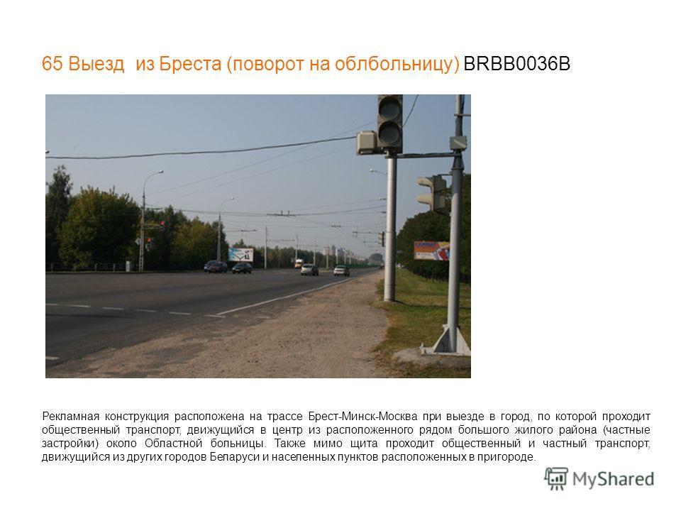 65 Выезд из Бреста (поворот на облбольницу) BRBB0036В Рекламная конструкция расположена на трассе Брест-Минск-Москва при выезде в город, по которой проходит общественный транспорт, движущийся в центр из расположенного рядом большого жилого района (ча