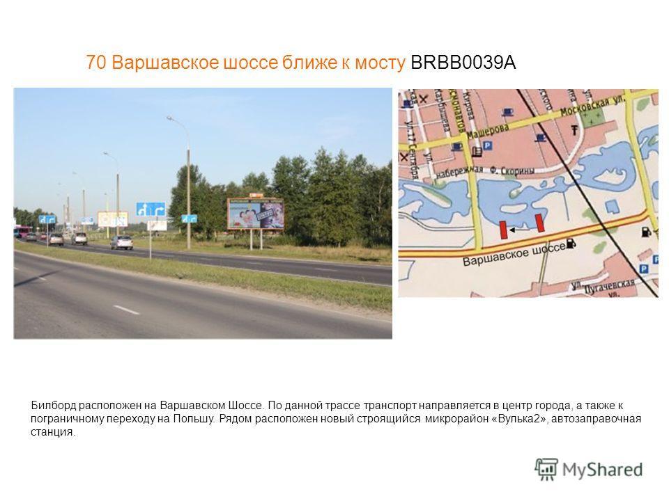 70 Варшавское шоссе ближе к мосту BRBB0039A Билборд расположен на Варшавском Шоссе. По данной трассе транспорт направляется в центр города, а также к пограничному переходу на Польшу. Рядом расположен новый строящийся микрорайон «Вулька2», автозаправо