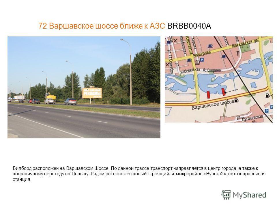 72 Варшавское шоссе ближе к АЗС BRBB0040A Билборд расположен на Варшавском Шоссе. По данной трассе транспорт направляется в центр города, а также к пограничному переходу на Польшу. Рядом расположен новый строящийся микрорайон «Вулька2», автозаправочн