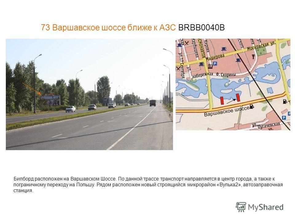 73 Варшавское шоссе ближе к АЗС BRBB0040В Билборд расположен на Варшавском Шоссе. По данной трассе транспорт направляется в центр города, а также к пограничному переходу на Польшу. Рядом расположен новый строящийся микрорайон «Вулька2», автозаправочн