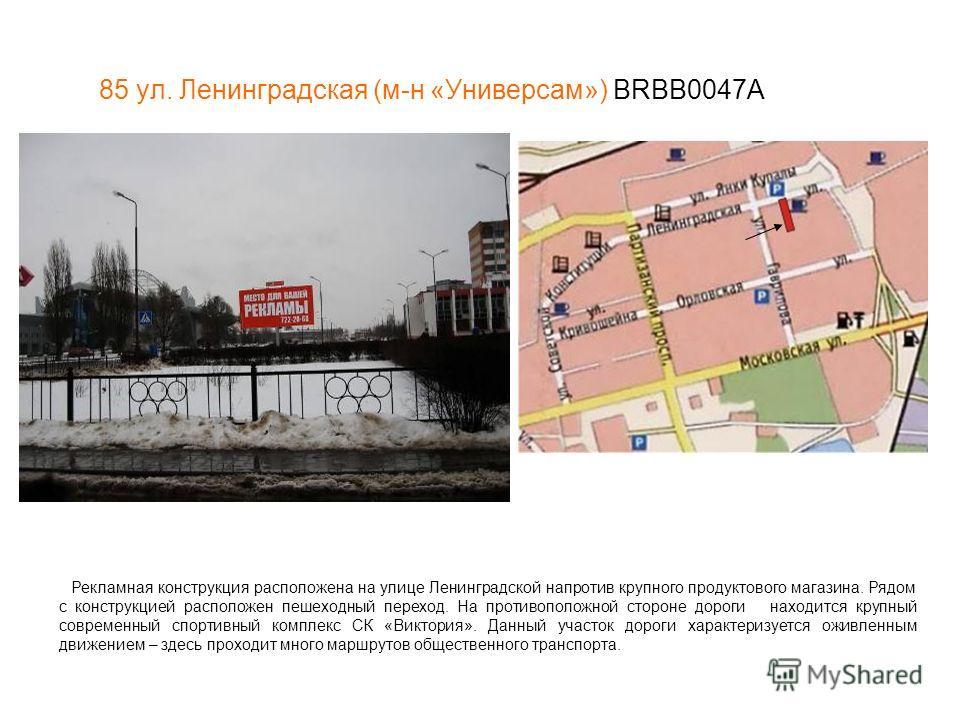 85 ул. Ленинградская (м-н «Универсам») BRBB0047А Рекламная конструкция расположена на улице Ленинградской напротив крупного продуктового магазина. Рядом с конструкцией расположен пешеходный переход. На противоположной стороне дороги находится крупный