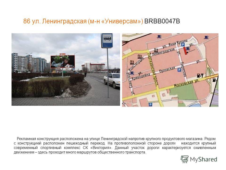 86 ул. Ленинградская (м-н «Универсам») BRBB0047В Рекламная конструкция расположена на улице Ленинградской напротив крупного продуктового магазина. Рядом с конструкцией расположен пешеходный переход. На противоположной стороне дороги находится крупный