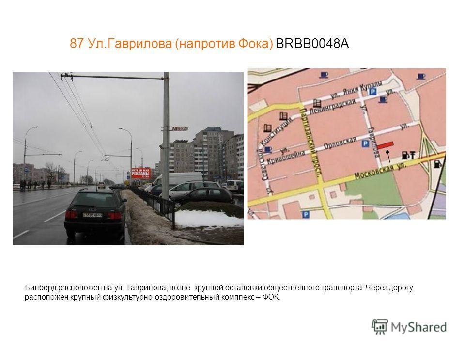 87 Ул.Гаврилова (напротив Фока) BRBB0048А Билборд расположен на ул. Гаврилова, возле крупной остановки общественного транспорта. Через дорогу расположен крупный физкультурно-оздоровительный комплекс – ФОК.