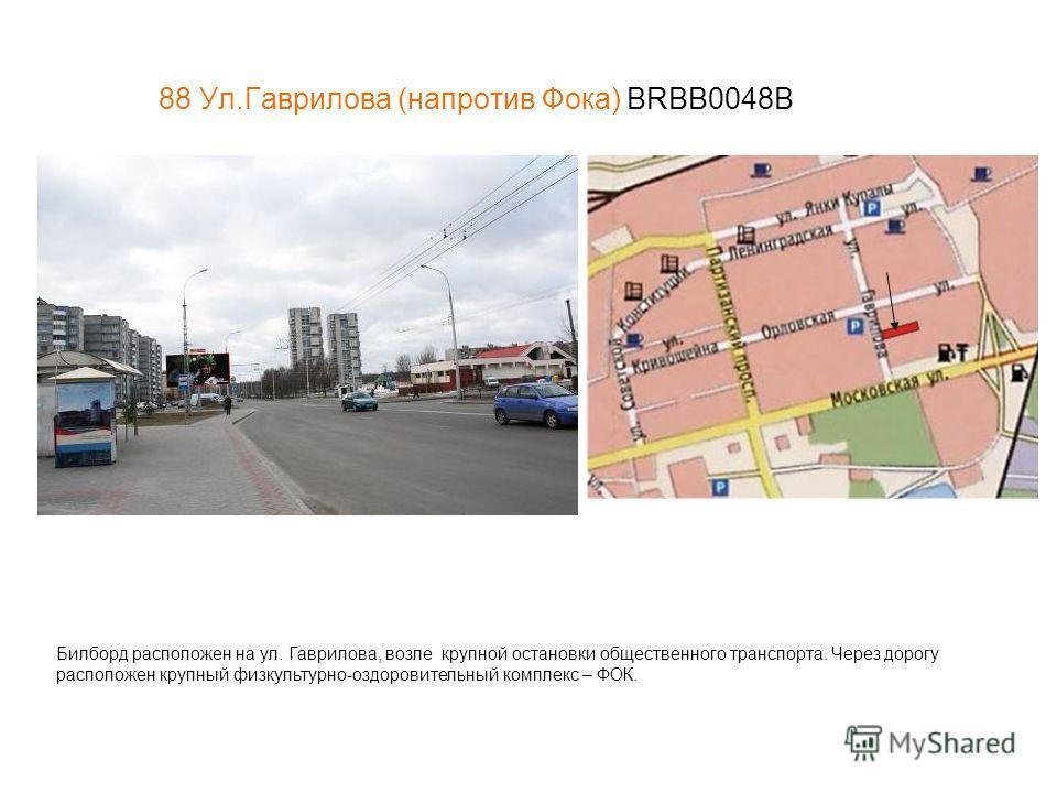 88 Ул.Гаврилова (напротив Фока) BRBB0048В Билборд расположен на ул. Гаврилова, возле крупной остановки общественного транспорта. Через дорогу расположен крупный физкультурно-оздоровительный комплекс – ФОК.