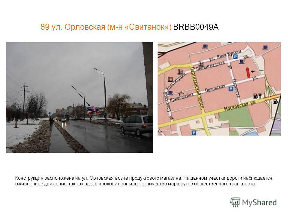 89 ул. Орловская (м-н «Свитанок») BRBB0049А Конструкция расположена на ул. Орловская возле продуктового магазина. На данном участке дороги наблюдается оживленное движение, так как здесь проходит большое количество маршрутов общественного транспорта.