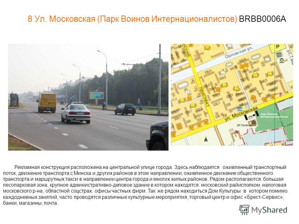 8 Ул. Московская (Парк Воинов Интернационалистов) BRBB0006A Рекламная конструкция расположена на центральной улице города. Здесь наблюдается оживленный транспортный поток, движение транспорта с Минска и других районов в этом направлении, оживленное д