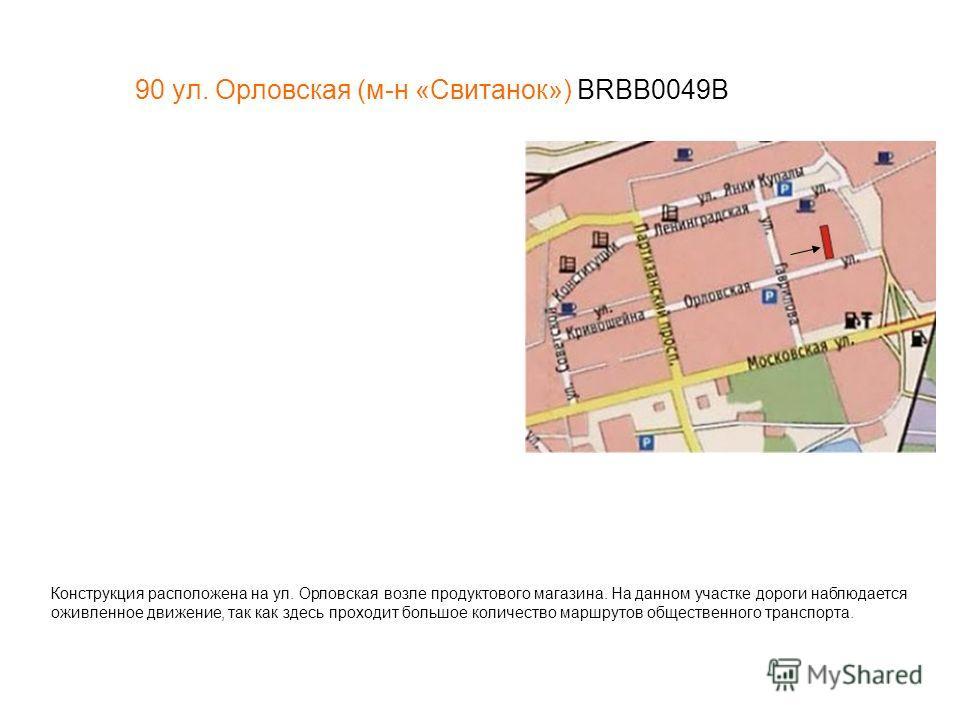 90 ул. Орловская (м-н «Свитанок») BRBB0049В Конструкция расположена на ул. Орловская возле продуктового магазина. На данном участке дороги наблюдается оживленное движение, так как здесь проходит большое количество маршрутов общественного транспорта.