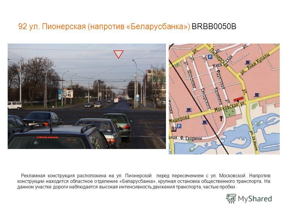 92 ул. Пионерская (напротив «Беларусбанка») BRBB0050В Рекламная конструкция расположена на ул. Пионерской перед пересечением с ул. Московской. Напротив конструкции находится областное отделение «Беларусбанка», крупная остановка общественного транспор