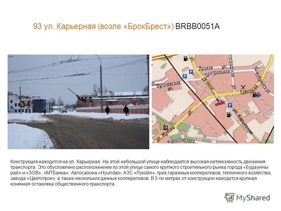 93 ул. Карьерная (возле «БрокБрест») BRBB0051А Конструкция находится на ул. Карьерная. На этой небольшой улице наблюдается высокая интенсивность движения транспорта. Это обусловлено расположением по этой улице самого крупного строительного рынка горо