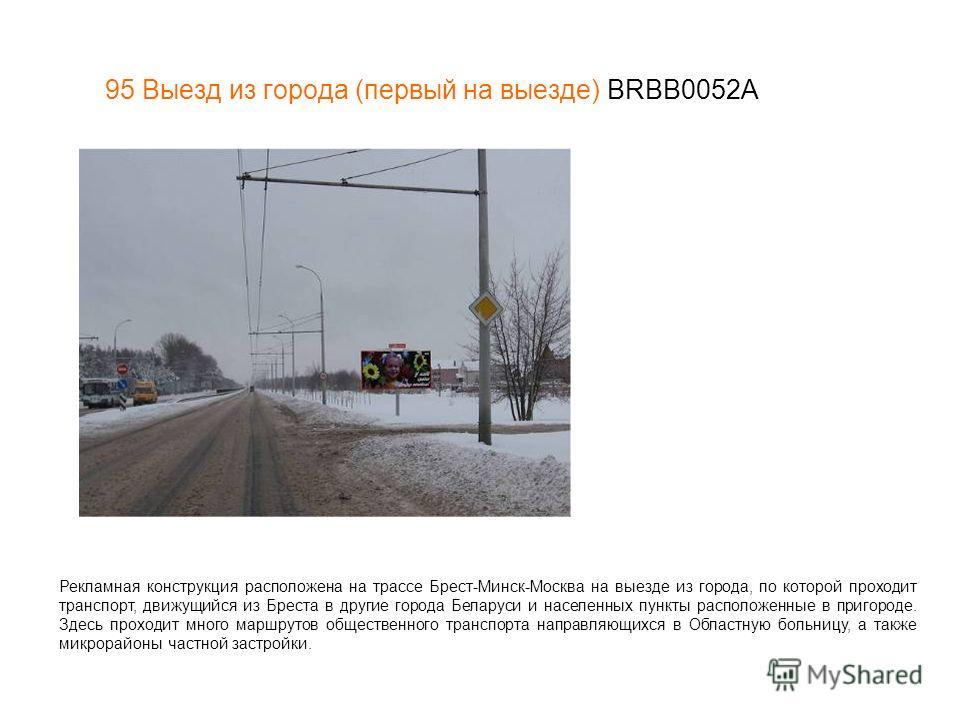 95 Выезд из города (первый на выезде) BRBB0052А Рекламная конструкция расположена на трассе Брест-Минск-Москва на выезде из города, по которой проходит транспорт, движущийся из Бреста в другие города Беларуси и населенных пункты расположенные в приго