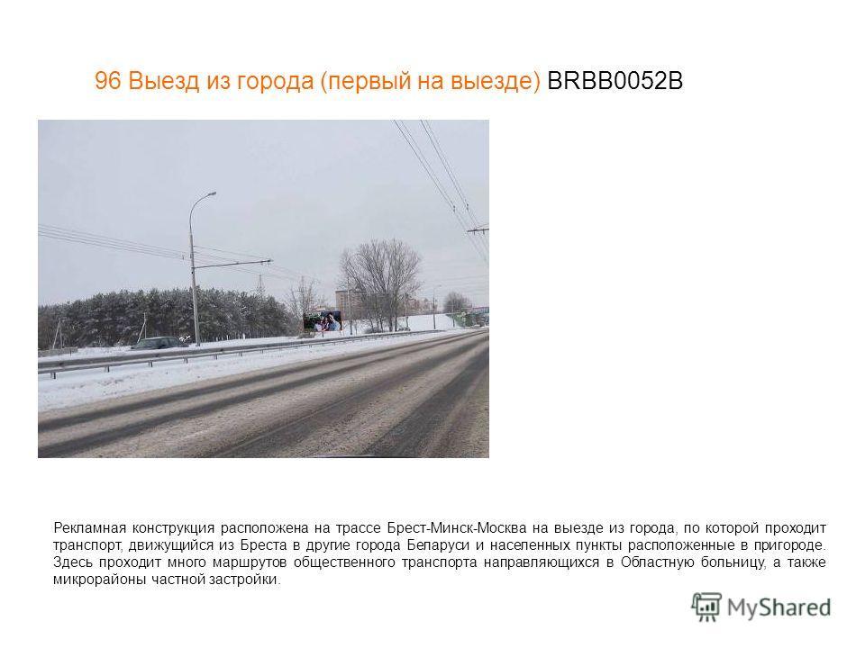 96 Выезд из города (первый на выезде) BRBB0052В Рекламная конструкция расположена на трассе Брест-Минск-Москва на выезде из города, по которой проходит транспорт, движущийся из Бреста в другие города Беларуси и населенных пункты расположенные в приго