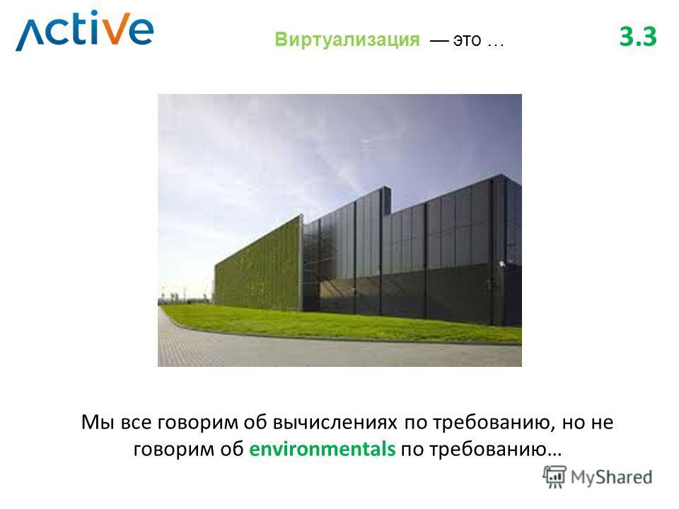 Мы все говорим об вычислениях по требованию, но не говорим об environmentals по требованию… Виртуализация это … 3.3