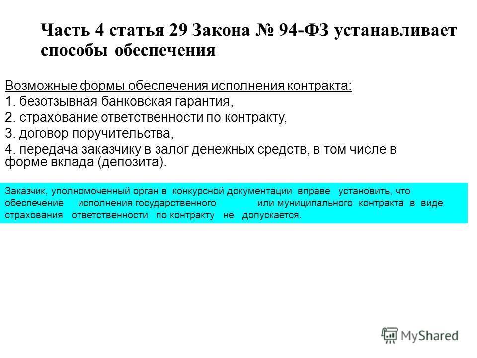 Часть 4 статья 29 Закона 94-ФЗ устанавливает способы обеспечения Возможные формы обеспечения исполнения контракта: 1. безотзывная банковская гарантия, 2. страхование ответственности по контракту, 3. договор поручительства, 4. передача заказчику в зал