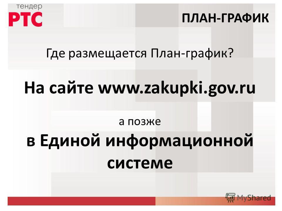 Где размещается План-график? На сайте www.zakupki.gov.ru а позже в Единой информационной системе ПЛАН-ГРАФИК