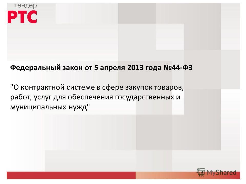 Федеральный закон от 5 апреля 2013 года 44-ФЗ О контрактной системе в сфере закупок товаров, работ, услуг для обеспечения государственных и муниципальных нужд
