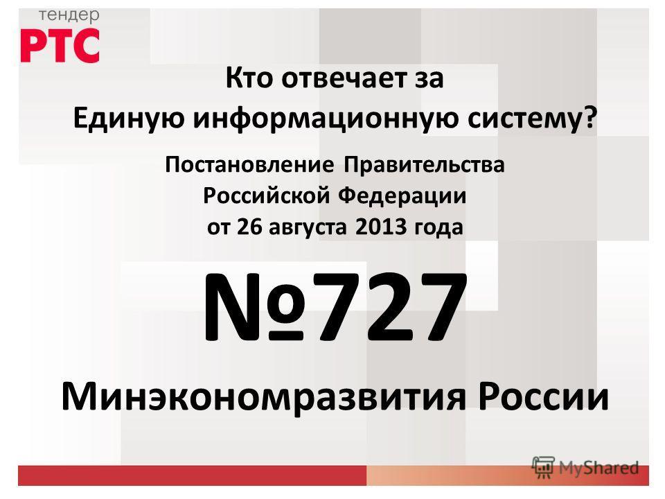 Кто отвечает за Единую информационную систему? Постановление Правительства Российской Федерации от 26 августа 2013 года 727 Минэкономразвития России