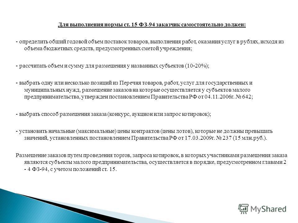 Для выполнения нормы ст. 15 ФЗ-94 заказчик самостоятельно должен: - определить общий годовой объем поставок товаров, выполнения работ, оказания услуг в рублях, исходя из объема бюджетных средств, предусмотренных сметой учреждения; - рассчитать объем