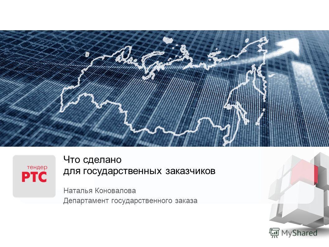 Что сделано для государственных заказчиков Наталья Коновалова Департамент государственного заказа
