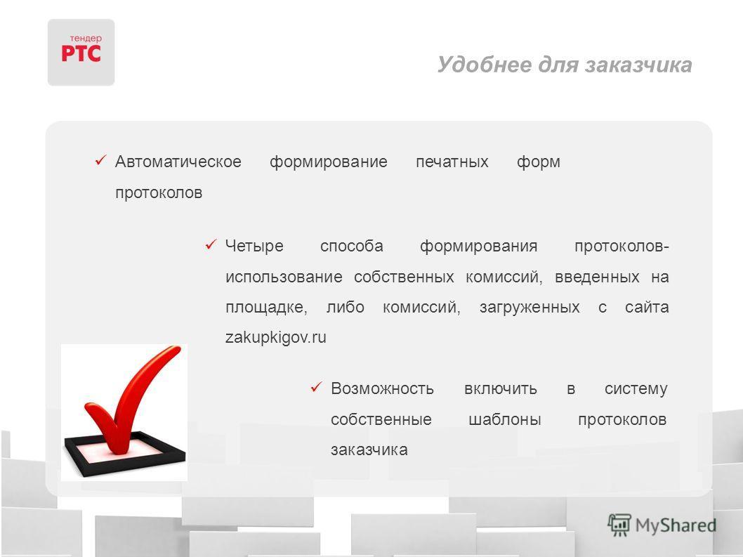 Удобнее для заказчика Автоматическое формирование печатных форм протоколов Четыре способа формирования протоколов- использование собственных комиссий, введенных на площадке, либо комиссий, загруженных с сайта zakupkigov.ru Возможность включить в сист