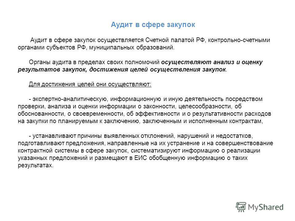 Аудит в сфере закупок Аудит в сфере закупок осуществляется Счетной палатой РФ, контрольно-счетными органами субъектов РФ, муниципальных образований. Органы аудита в пределах своих полномочий осуществляют анализ и оценку результатов закупок, достижени