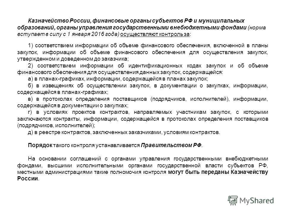 Казначейство России, финансовые органы субъектов РФ и муниципальных образований, органы управления государственными внебюджетными фондами (норма вступает в силу с 1 января 2016 года) осуществляют контроль за: 1) соответствием информации об объеме фин