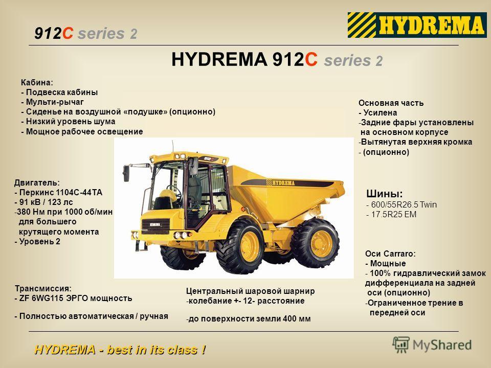 912C series 2 HYDREMA - best in its class ! HYDREMA 912C series 2 Кабина: - Подвеска кабины - Мульти-рычаг - Сиденье на воздушной «подушке» (опционно) - Низкий уровень шума - Мощное рабочее освещение Центральный шаровой шарнир -колебание +- 12- расст