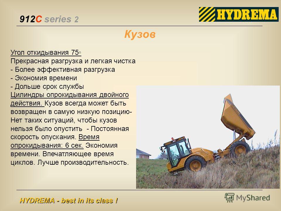 912C series 2 HYDREMA - best in its class ! Угол откидывания 75 Прекрасная разгрузка и легкая чистка - Более эффективная разгрузка - Экономия времени - Дольше срок службы Цилиндры опрокидывания двойного действия. Кузов всегда может быть возвращен в с