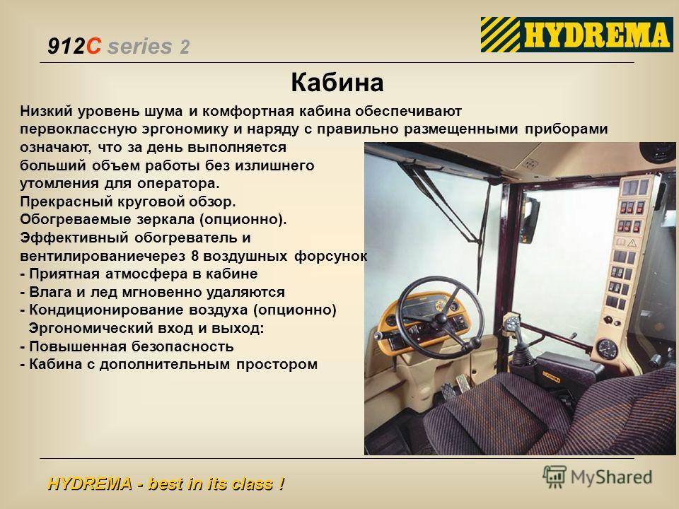 912C series 2 HYDREMA - best in its class ! Кабина Низкий уровень шума и комфортная кабина обеспечивают первоклассную эргономику и наряду с правильно размещенными приборами означают, что за день выполняется больший объем работы без излишнего утомлени