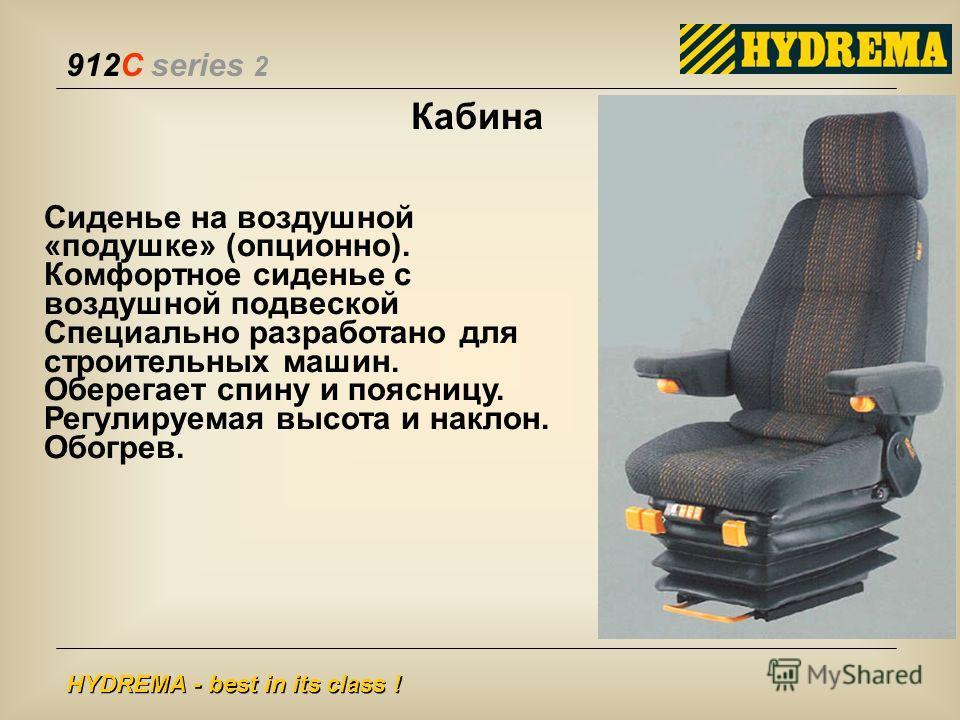 912C series 2 HYDREMA - best in its class ! Кабина Сиденье на воздушной «подушке» (опционно). Комфортное сиденье с воздушной подвеской Специально разработано для строительных машин. Оберегает спину и поясницу. Регулируемая высота и наклон. Обогрев.