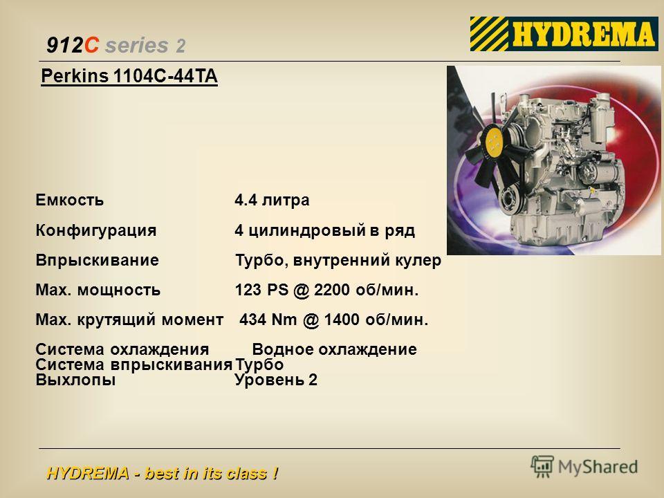 912C series 2 HYDREMA - best in its class ! Perkins 1104C-44TA Емкость 4.4 литра Конфигурация4 цилиндровый в ряд ВпрыскиваниеТурбо, внутренний кулер Max. мощность123 PS @ 2200 об/мин. Max. крутящий момент 434 Nm @ 1400 об/мин. Система охлаждения Водн