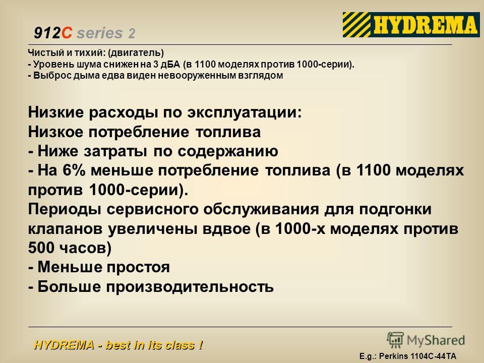 912C series 2 HYDREMA - best in its class ! Чистый и тихий: (двигатель) - Уровень шума снижен на 3 дБА (в 1100 моделях против 1000-серии). - Выброс дыма едва виден невооруженным взглядом Низкие расходы по эксплуатации: Низкое потребление топлива - Ни
