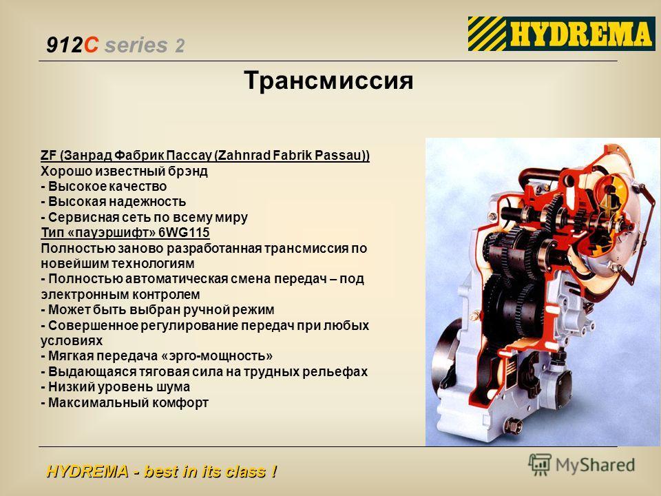 912C series 2 HYDREMA - best in its class ! ZF (Занрад Фабрик Пассау (Zahnrad Fabrik Passau)) Хорошо известный брэнд - Высокое качество - Высокая надежность - Сервисная сеть по всему миру Тип «пауэршифт» 6WG115 Полностью заново разработанная трансмис