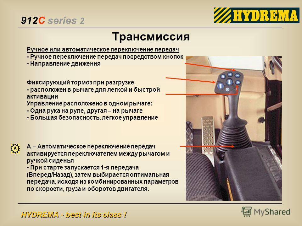 912C series 2 HYDREMA - best in its class ! Трансмиссия Ручное или автоматическое переключение передач - Ручное переключение передач посредством кнопок - Направление движения А – Автоматическое переключение передач активируется переключателем между р