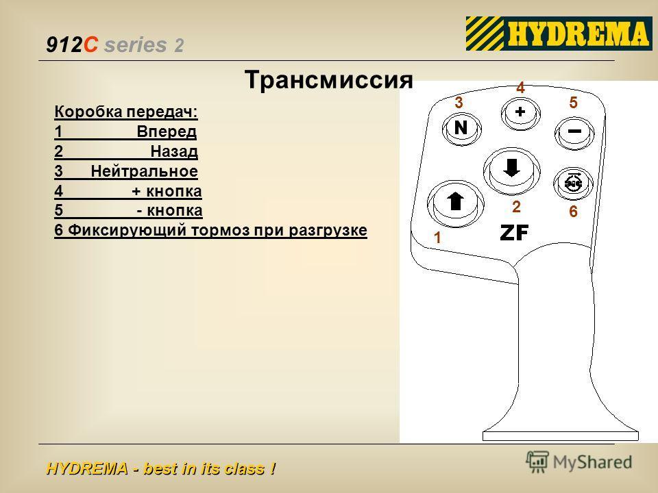 912C series 2 HYDREMA - best in its class ! Коробка передач: 1 Вперед 2 Назад 3 Нейтральное 4 + кнопка 5 - кнопка 6 Фиксирующий тормоз при разгрузке 1 2 3 4 5 6 Трансмиссия