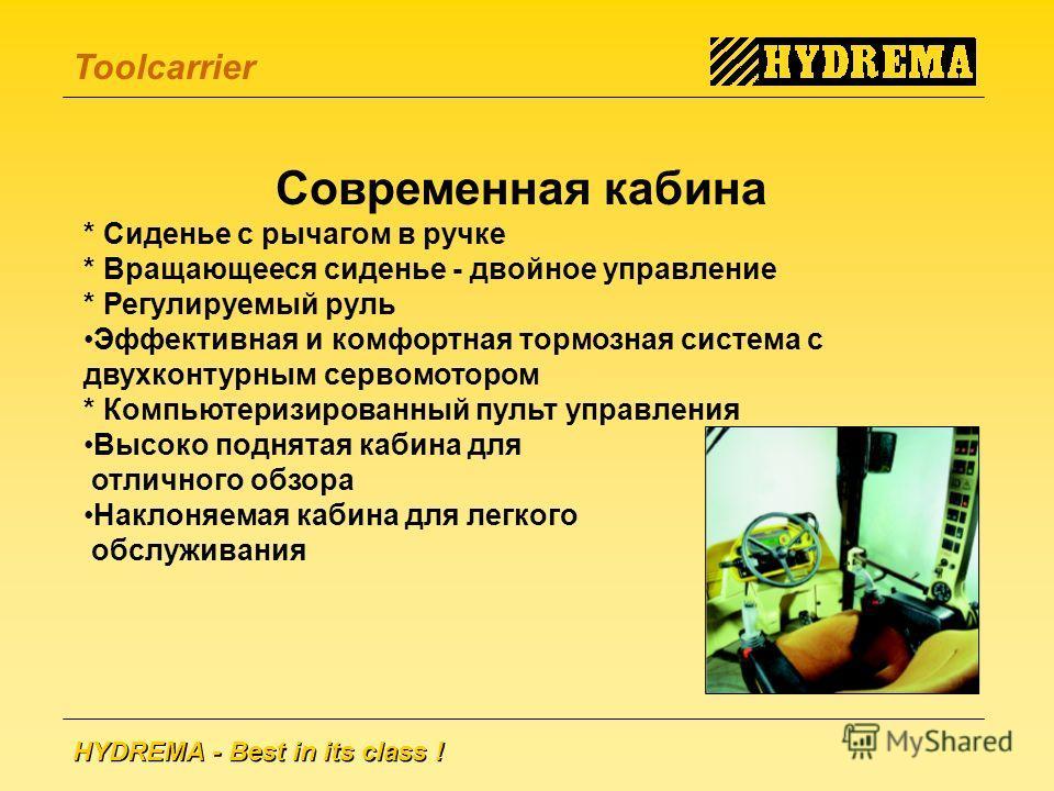 HYDREMA - Best in its class ! Toolcarrier Современная кабина * Сиденье с рычагом в ручке * Вращающееся сиденье - двойное управление * Регулируемый руль Эффективная и комфортная тормозная система с двухконтурным сервомотором * Компьютеризированный пул