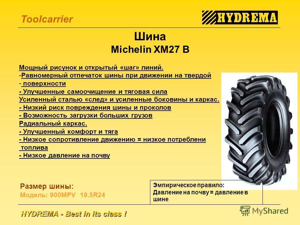 HYDREMA - Best in its class ! Toolcarrier Шина Michelin XM27 B Мощный рисунок и открытый «шаг» линий. -Равномерный отпечаток шины при движении на твердой - поверхности - Улучшенные самоочищение и тяговая сила Усиленный сталью «след» и усиленные боков