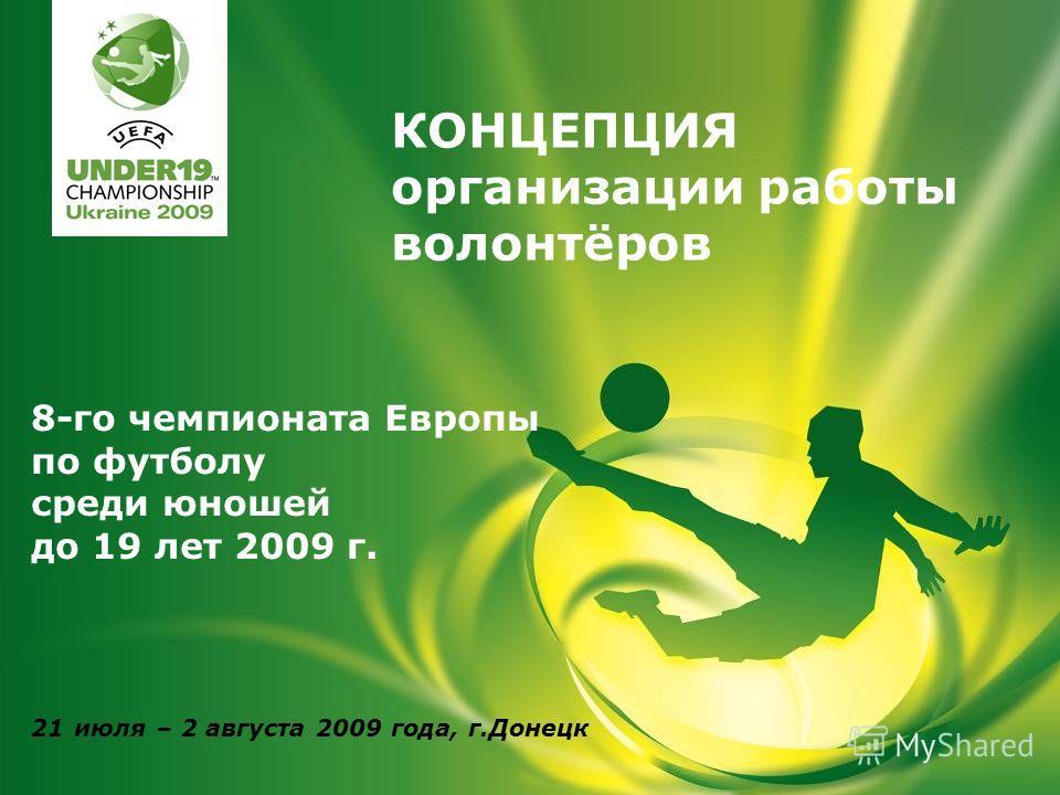 8-го чемпионата Европы по футболу среди юношей до 19 лет 2009 г. 21 июля – 2 августа 2009 года, г.Донецк КОНЦЕПЦИЯ организации работы волонтёров